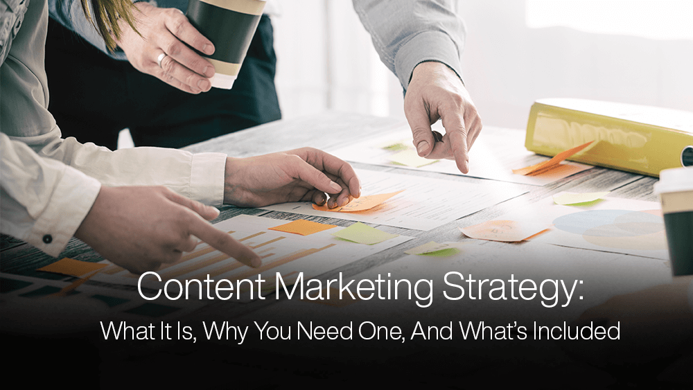 Content Marketing Strategy: What It Is, Why You Need One, And What's Included