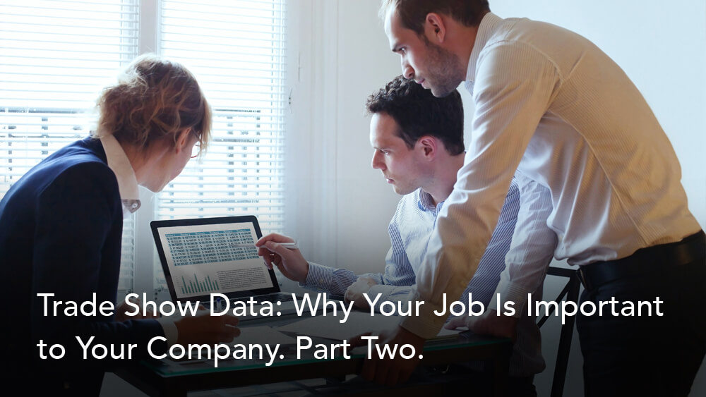 Trade Show Data: Why Your Job Is Important to Your Company. Part Two.