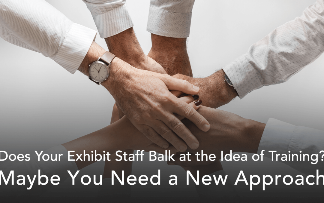 Does your exhibit staff balk at the idea of training? Maybe you need a new approach.