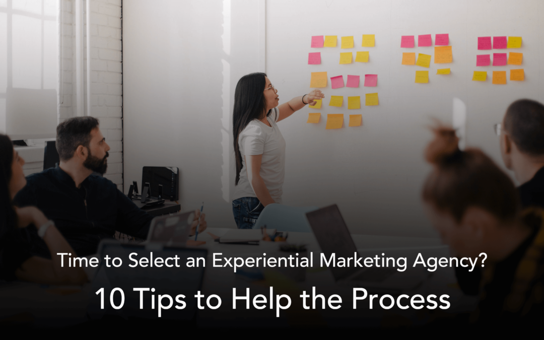 Time to Select an Experiential Marketing Agency? Here Are 10 Tips That Will Help the Process
