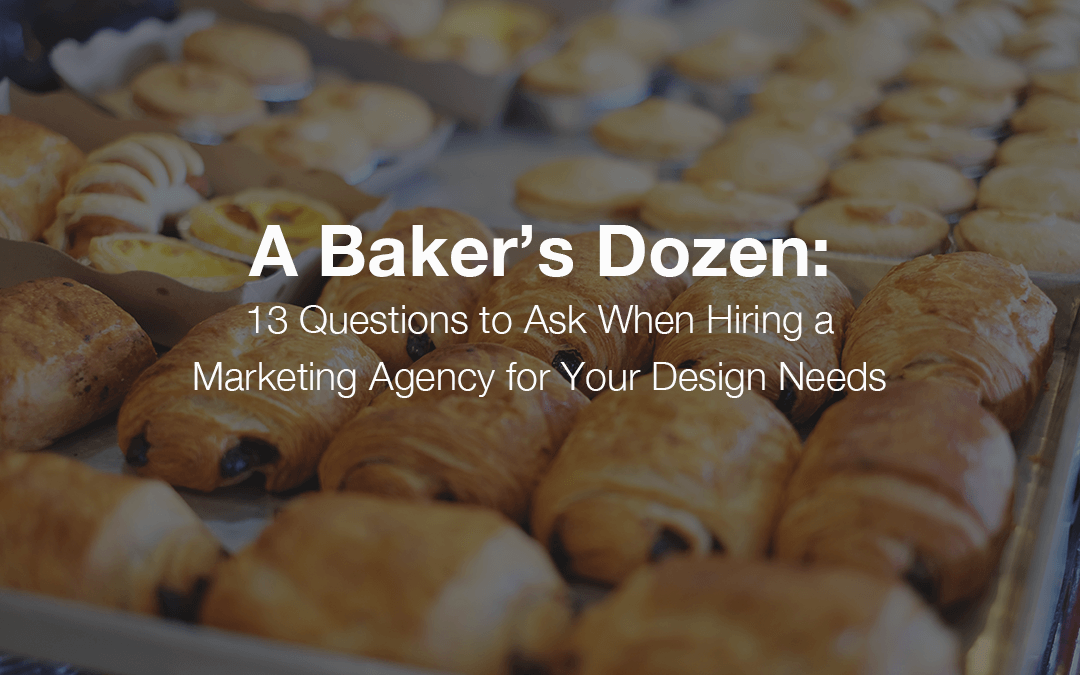 A Baker's Dozen: 13 Questions to Ask When Hiring a Marketing Agency for Your Design Needs